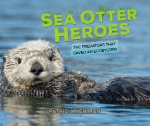 Sea Otter Heroes: The Predators That Saved An Ecosystem by Patricia Newman